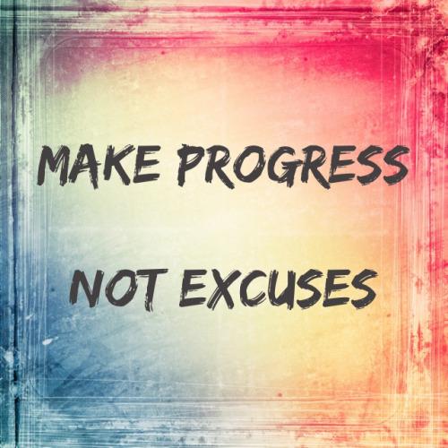 make progress not excuses